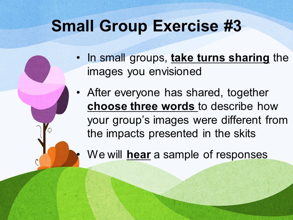 Small Group Exercise #3 In small groups, take turns sharing the images you envisioned After everyone has shared, together choose three words to descri