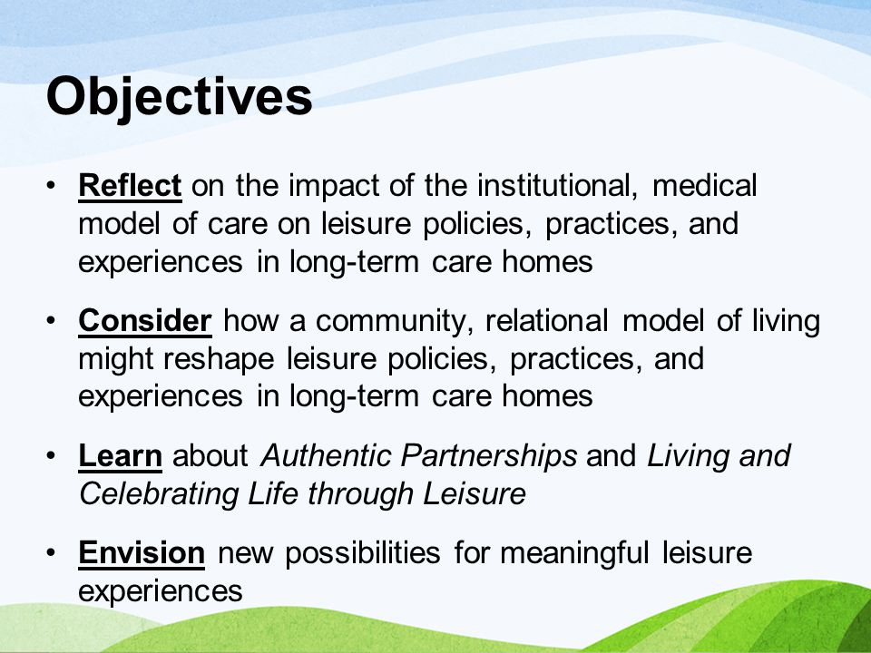 Objectives Reflect on the impact of the institutional, medical model of care on leisure policies, practices, and experiences in long-term care homes C