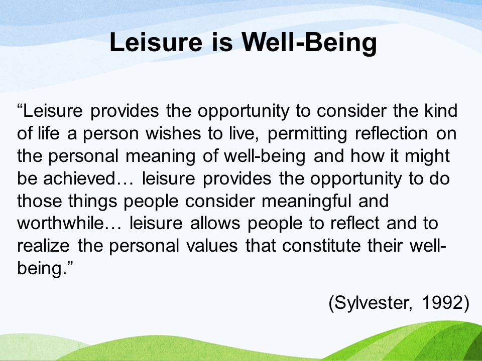 """Leisure provides the opportunity to consider the kind of life a person wishes to live, permitting reflection on the personal meaning of well-being an"