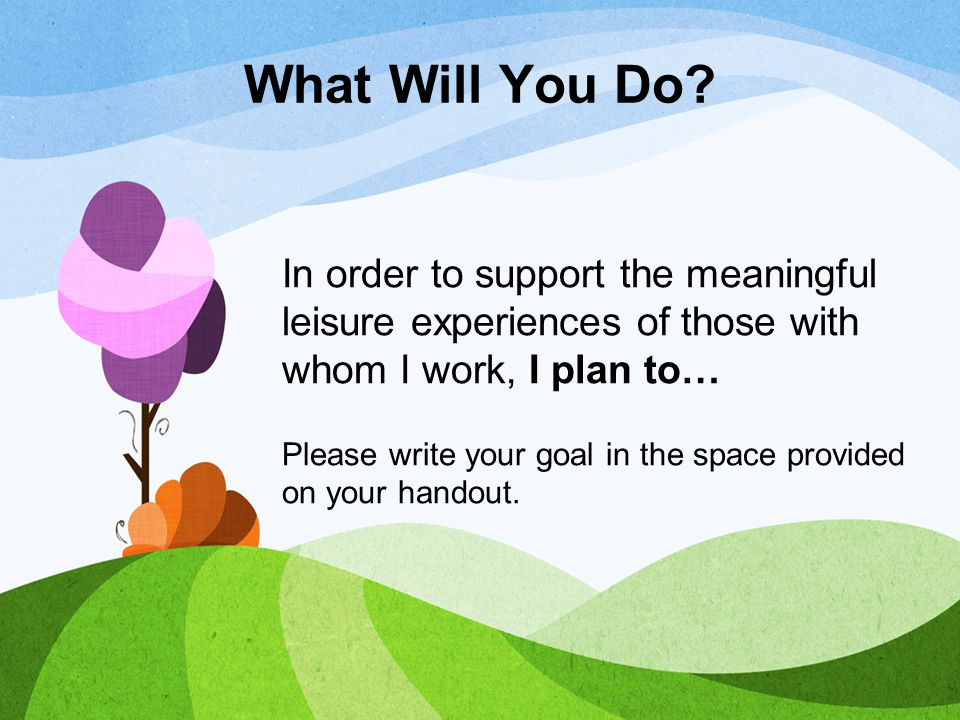 What Will You Do? In order to support the meaningful leisure experiences of those with whom I work, I plan to… Please write your goal in the space pro