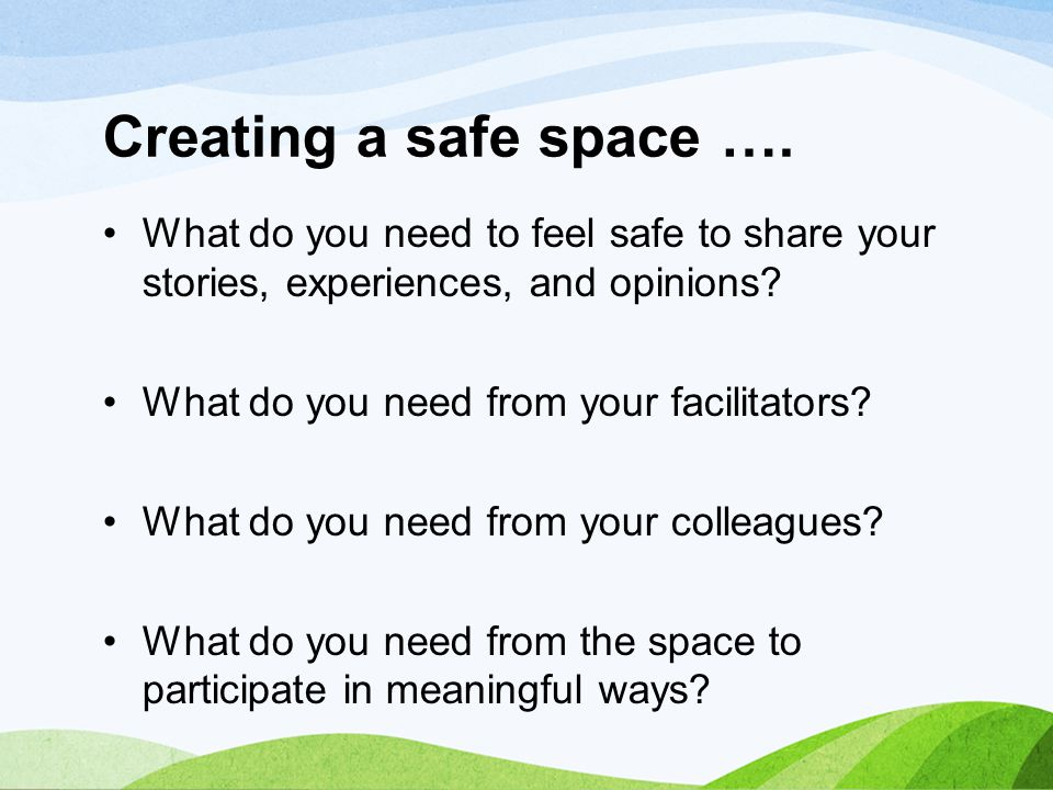 Creating a safe space …. What do you need to feel safe to share your stories, experiences, and opinions? What do you need from your facilitators? What