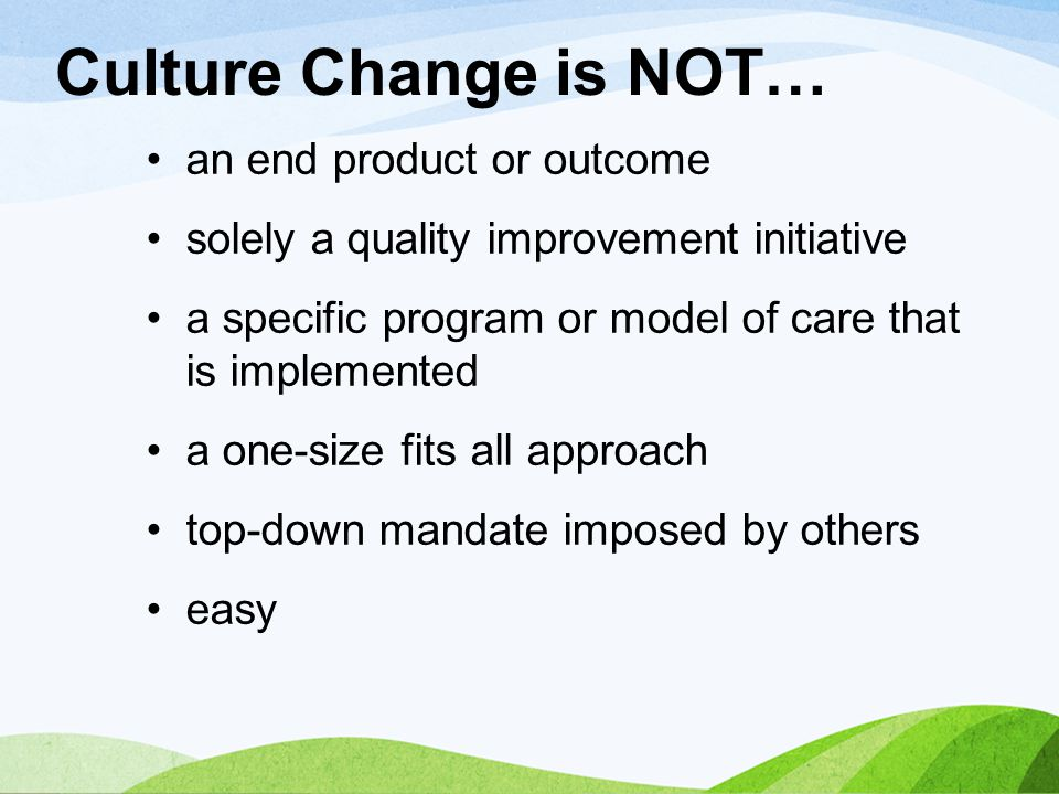 Culture Change is NOT… an end product or outcome solely a quality improvement initiative a specific program or model of care that is implemented a one
