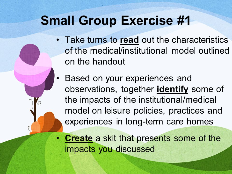 Small Group Exercise #4 Take turns to read out the characteristics of the relational/social model outlined on the handout Together discuss what would need to change in your earlier skit to align the leisure policies, practices and experiences with the relational/social model.