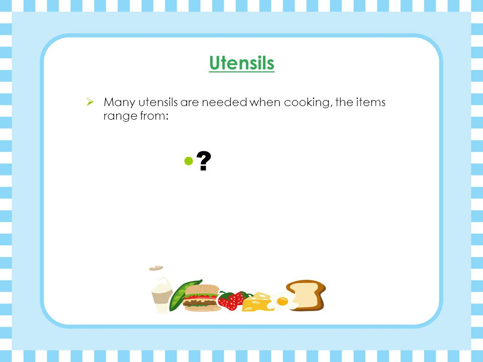 Utensils  Many utensils are needed when cooking, the items range from: