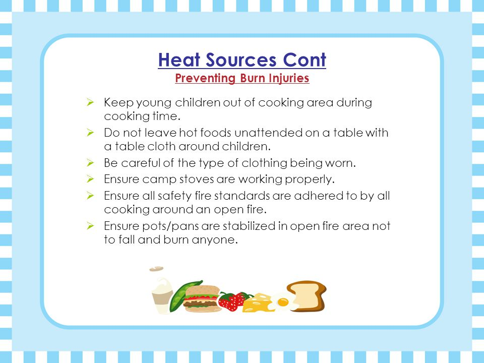 Heat Sources Cont Preventing Burn Injuries  Keep young children out of cooking area during cooking time.