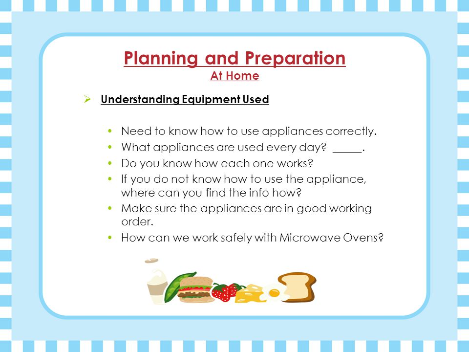 Planning and Preparation At Home  Understanding Equipment Used Need to know how to use appliances correctly.