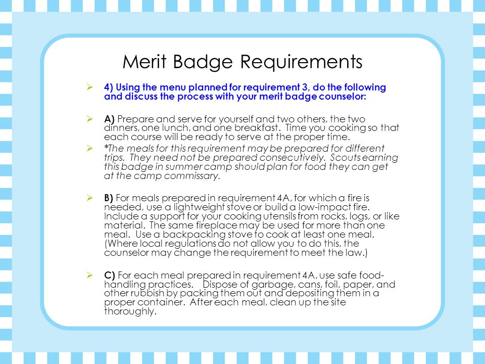 Merit Badge Requirements  4) Using the menu planned for requirement 3, do the following and discuss the process with your merit badge counselor:  A) Prepare and serve for yourself and two others, the two dinners, one lunch, and one breakfast.