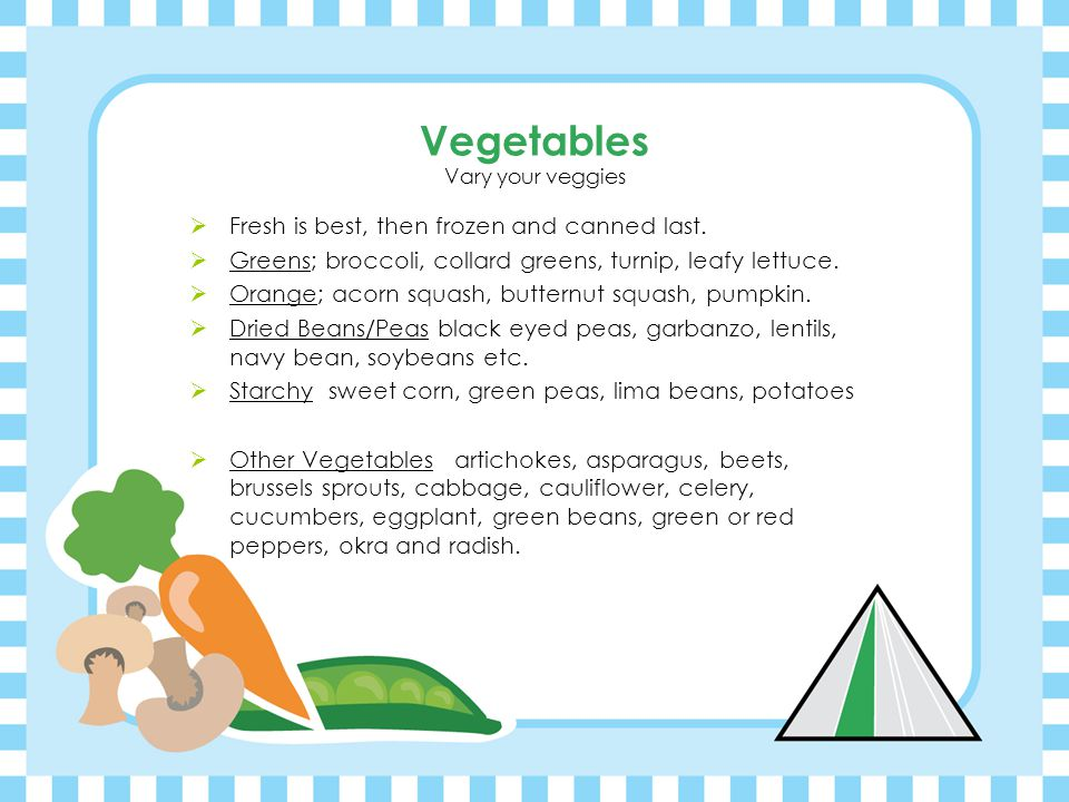 Vegetables Vary your veggies  Fresh is best, then frozen and canned last.