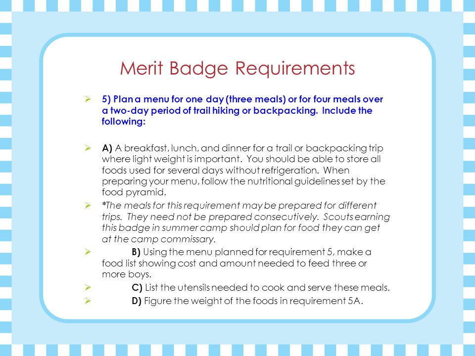 Merit Badge Requirements  5) Plan a menu for one day (three meals) or for four meals over a two-day period of trail hiking or backpacking.