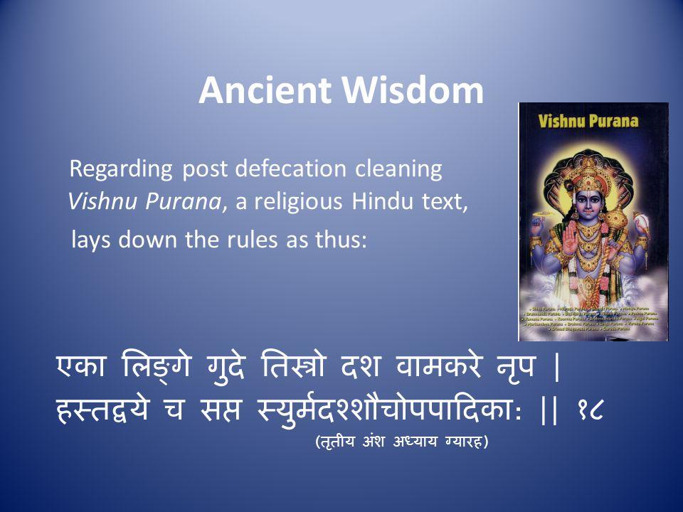 Ancient Wisdom Regarding post defecation cleaning Vishnu Purana, a religious Hindu text, lays down the rules as thus: एका लिङ्गे गुदे तिस्त्रो दश वामकरे नृप | हस्तद्वये च सप्त स्युर्मदश्शौचोपपादिका : || १८ ( तृतीय अंश अध्याय ग्यारह )