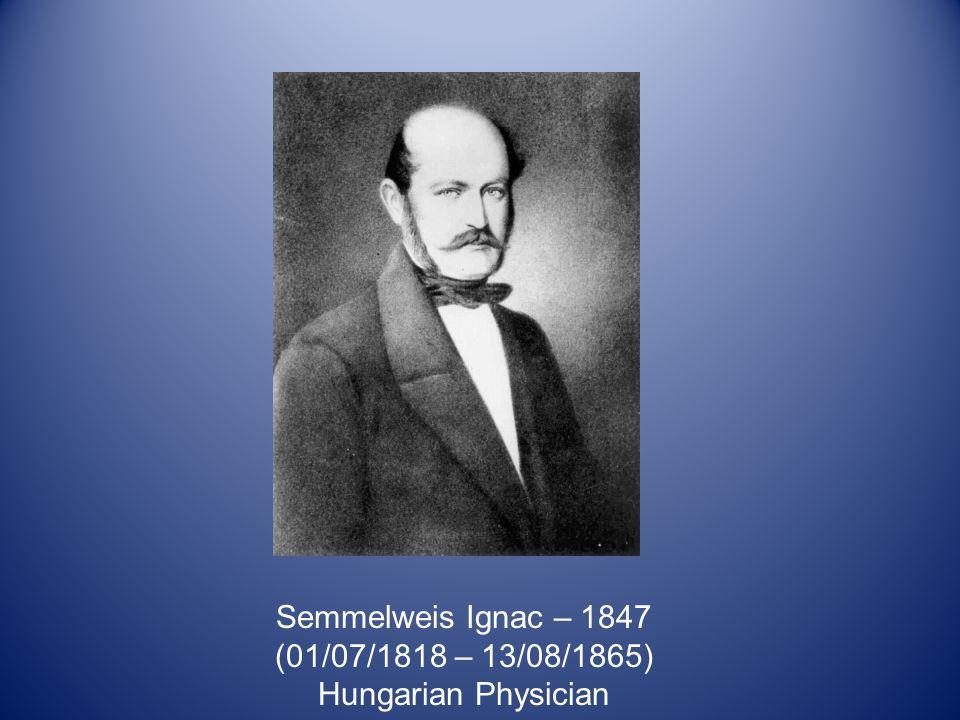 Semmelweis Ignac – 1847 (01/07/1818 – 13/08/1865) Hungarian Physician