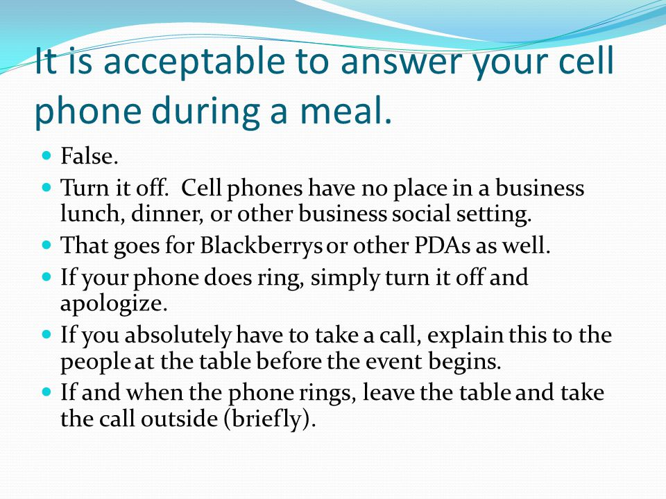It is acceptable to answer your cell phone during a meal.