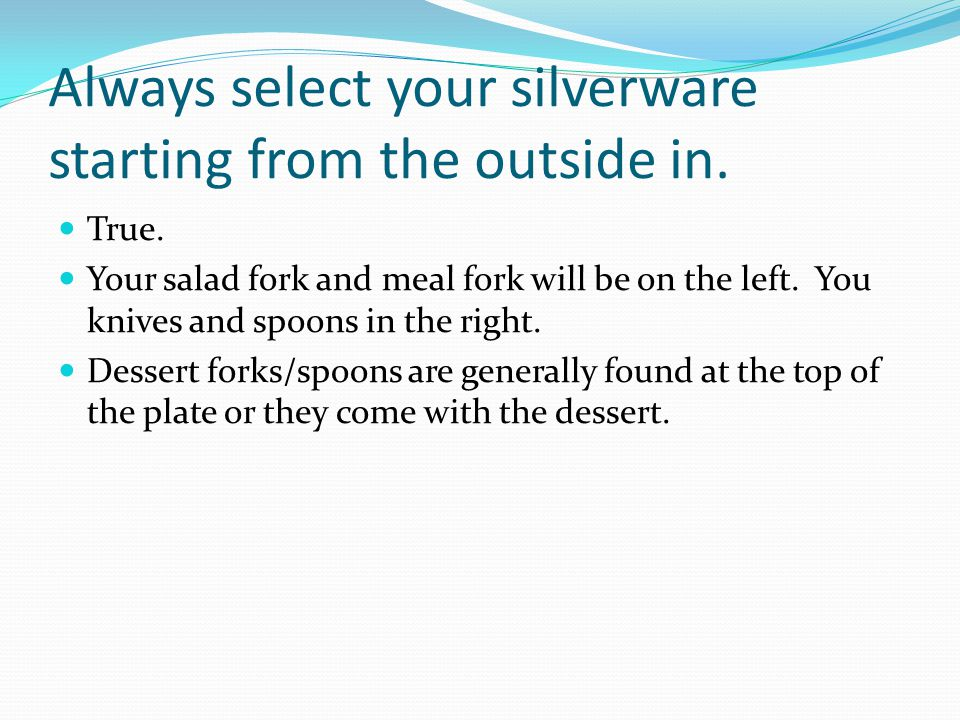 Always select your silverware starting from the outside in.