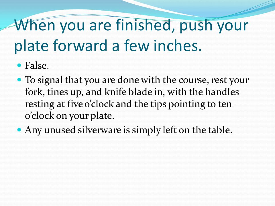 When you are finished, push your plate forward a few inches.