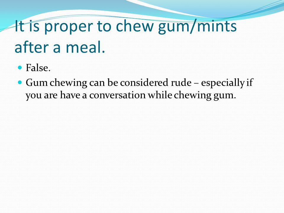 It is proper to chew gum/mints after a meal. False.