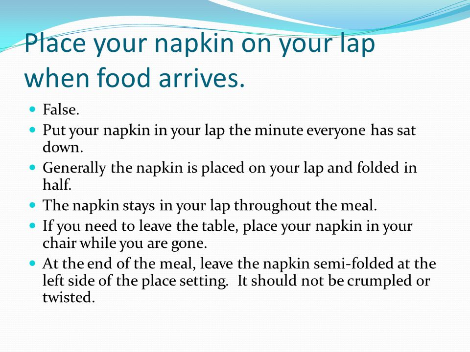 Place your napkin on your lap when food arrives. False. Put your napkin in your lap the minute everyone has sat down. Generally the napkin is placed o