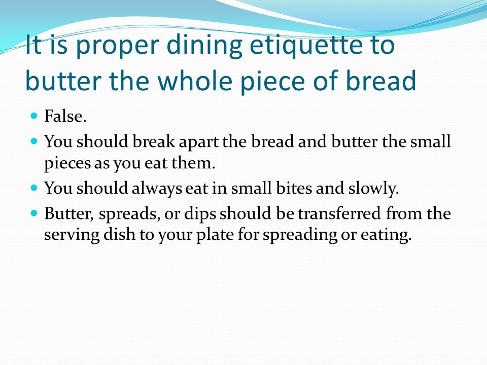 It is proper dining etiquette to butter the whole piece of bread False.