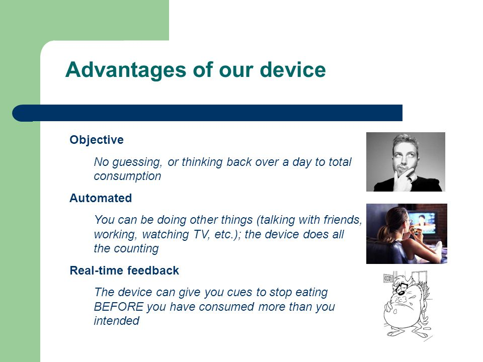 Advantages of our device Objective No guessing, or thinking back over a day to total consumption Automated You can be doing other things (talking with friends, working, watching TV, etc.); the device does all the counting Real-time feedback The device can give you cues to stop eating BEFORE you have consumed more than you intended