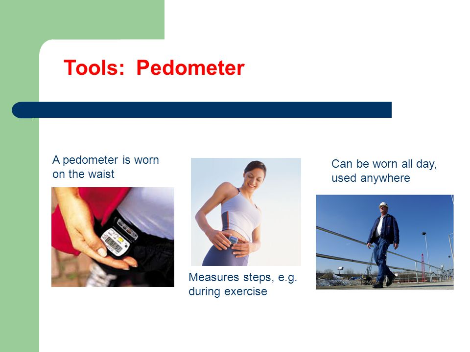 Tools: Pedometer A pedometer is worn on the waist Measures steps, e.g.