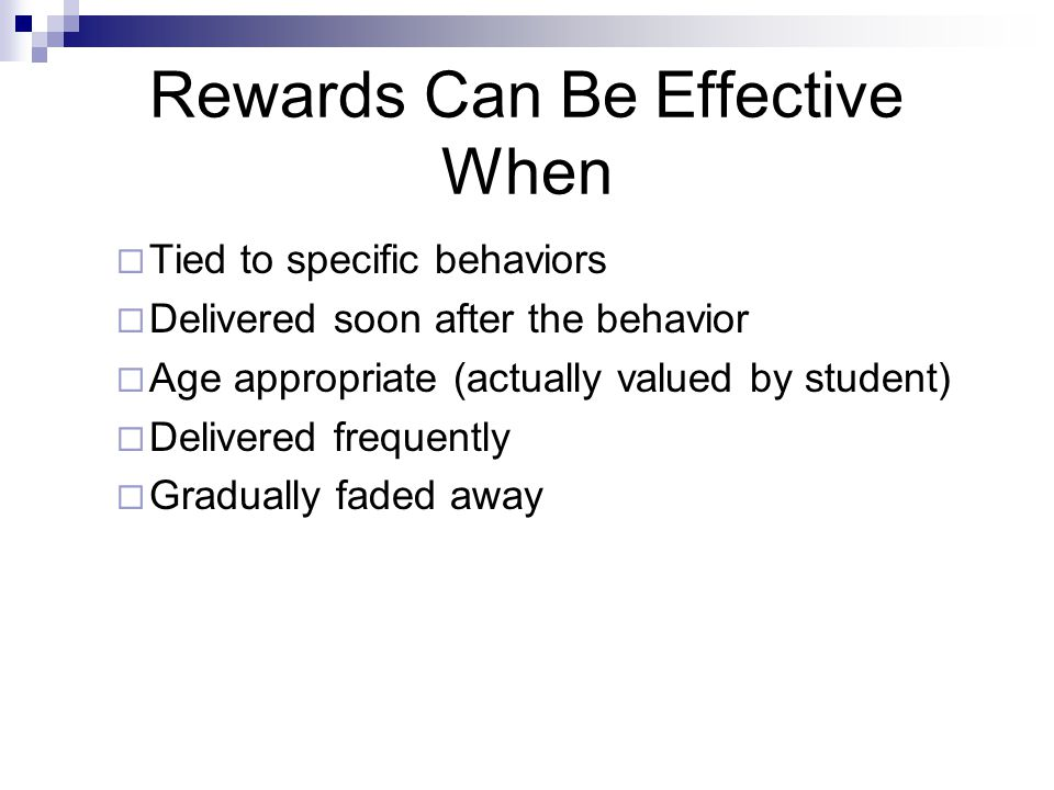  Tied to specific behaviors  Delivered soon after the behavior  Age appropriate (actually valued by student)  Delivered frequently  Gradually faded away Rewards Can Be Effective When