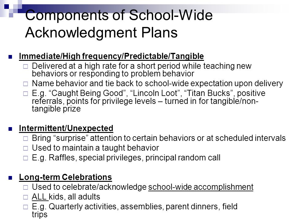 Components of School-Wide Acknowledgment Plans Immediate/High frequency/Predictable/Tangible  Delivered at a high rate for a short period while teaching new behaviors or responding to problem behavior  Name behavior and tie back to school-wide expectation upon delivery  E.g.
