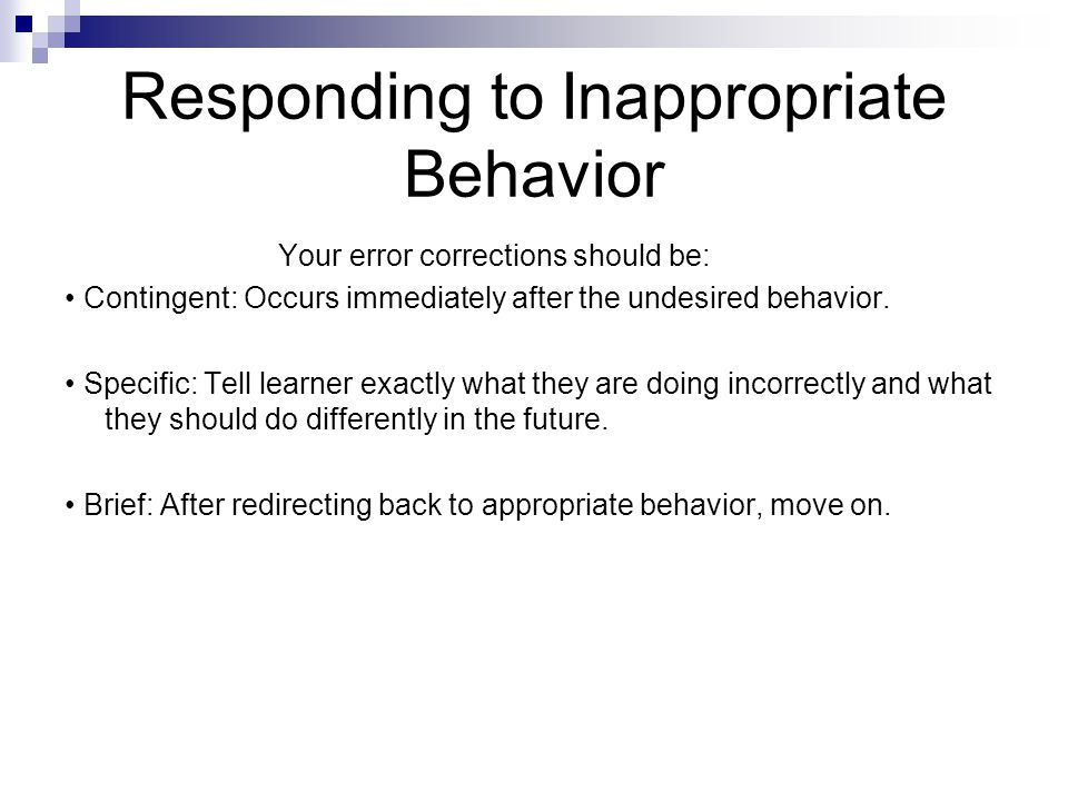 Responding to Inappropriate Behavior Your error corrections should be: Contingent: Occurs immediately after the undesired behavior.