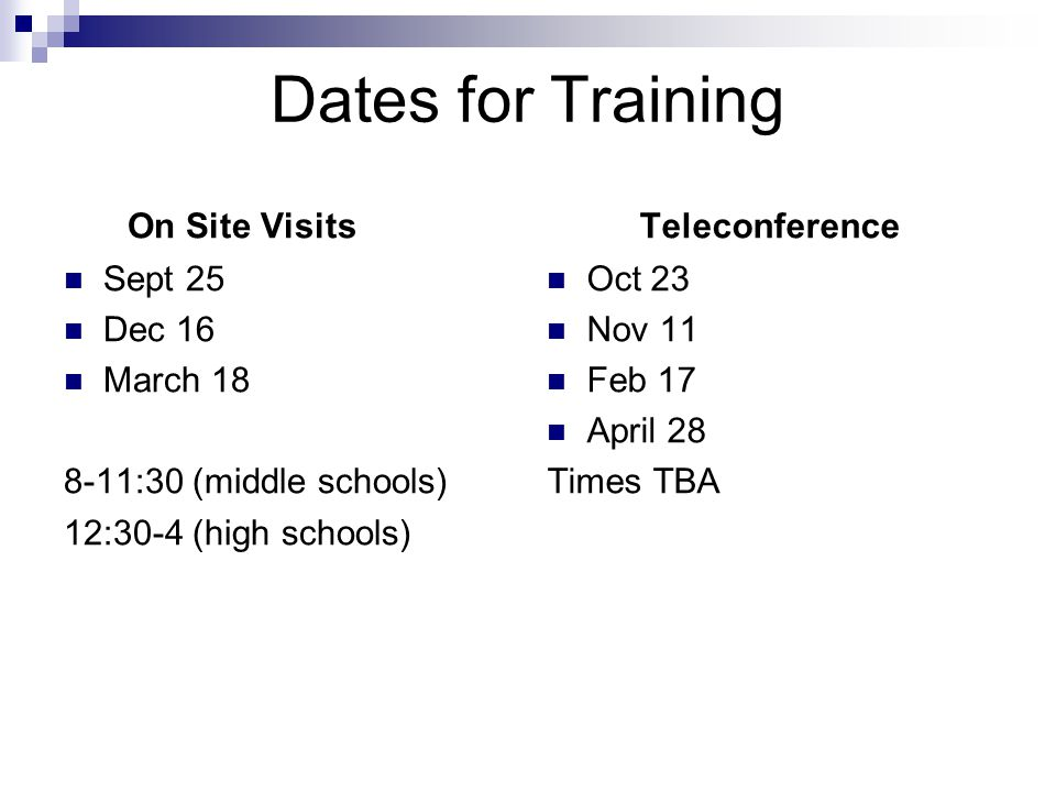 Dates for Training On Site Visits Sept 25 Dec 16 March 18 8-11:30 (middle schools) 12:30-4 (high schools) Teleconference Oct 23 Nov 11 Feb 17 April 28 Times TBA