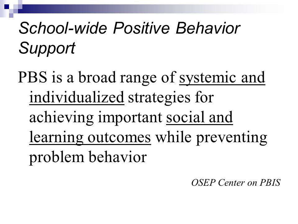 School-wide Positive Behavior Support PBS is a broad range of systemic and individualized strategies for achieving important social and learning outcomes while preventing problem behavior OSEP Center on PBIS