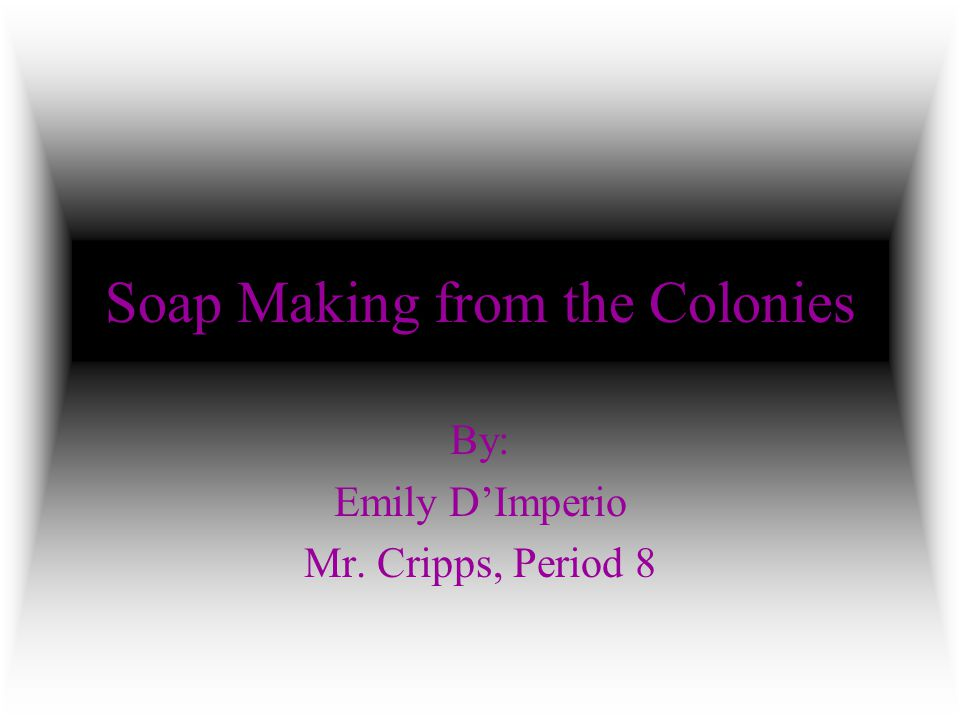 Soap Making from the Colonies By: Emily D'Imperio Mr. Cripps, Period 8