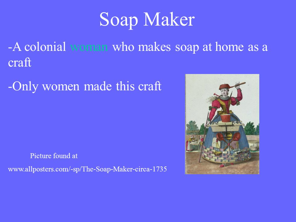 Soap Maker -A colonial woman who makes soap at home as a craft -Only women made this craft Picture found at www.allposters.com/-sp/The-Soap-Maker-circa-1735