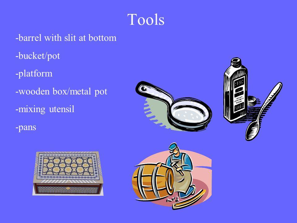 Tools -barrel with slit at bottom -bucket/pot -platform -wooden box/metal pot -mixing utensil -pans