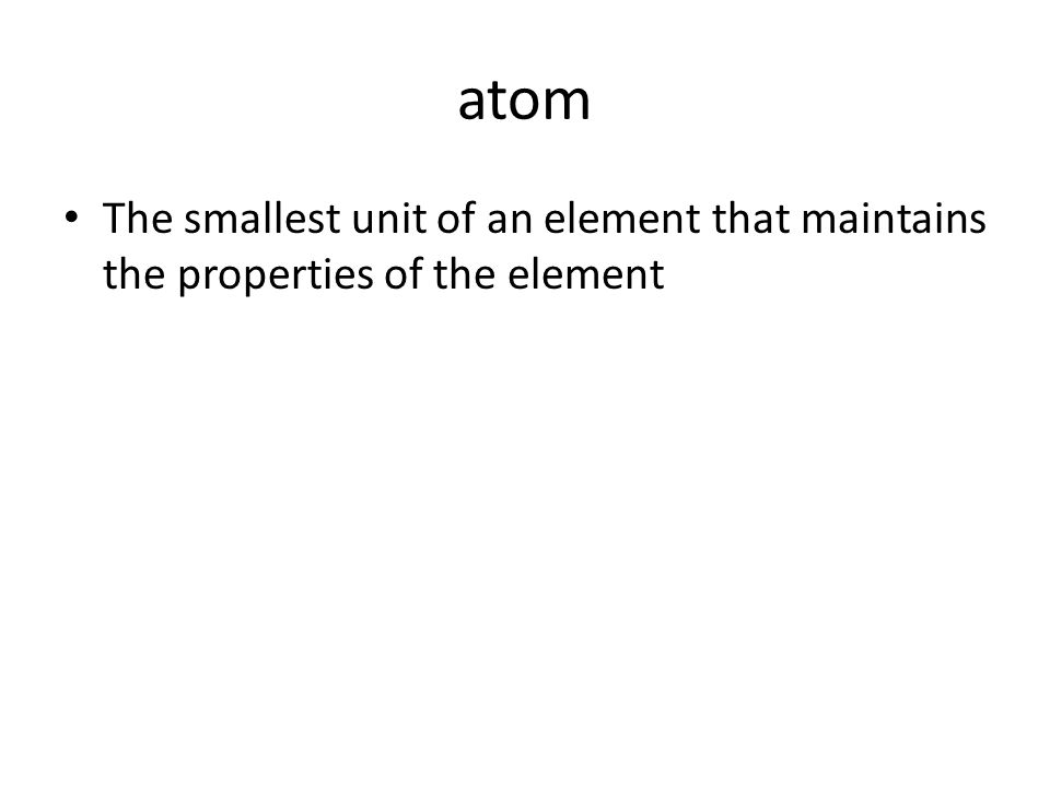 atom The smallest unit of an element that maintains the properties of the element