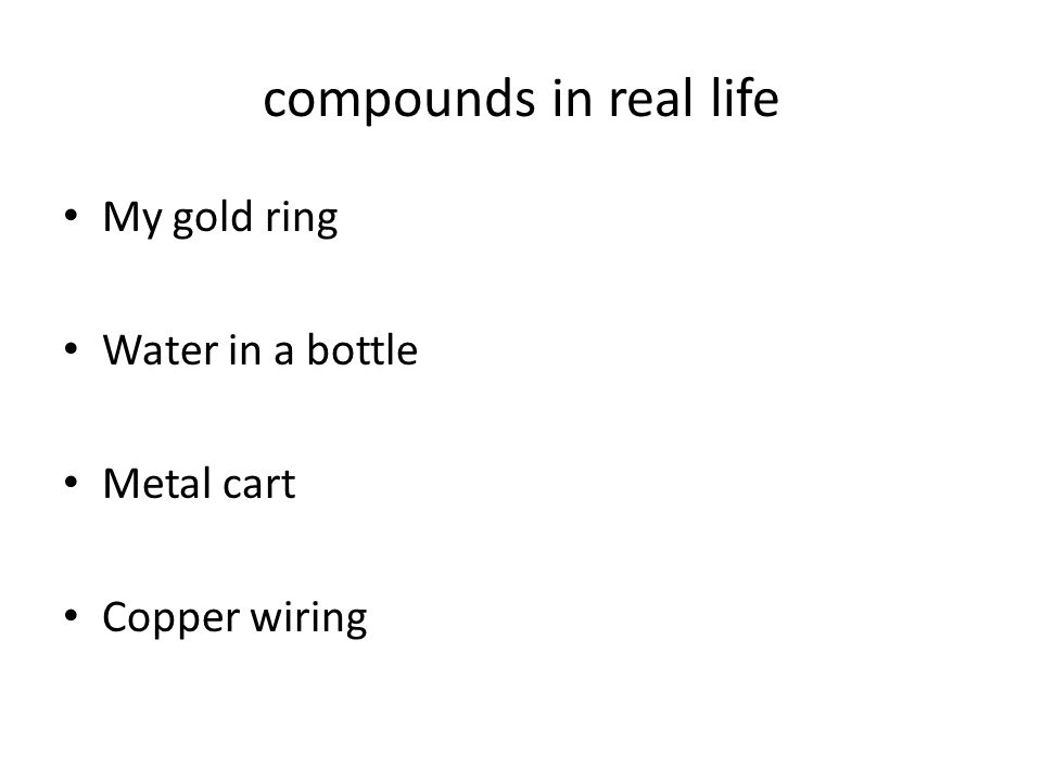 compounds in real life My gold ring Water in a bottle Metal cart Copper wiring