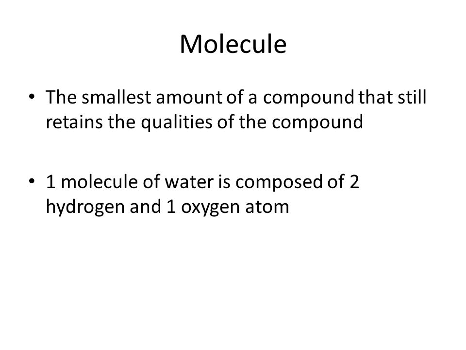 Molecule The smallest amount of a compound that still retains the qualities of the compound 1 molecule of water is composed of 2 hydrogen and 1 oxygen atom
