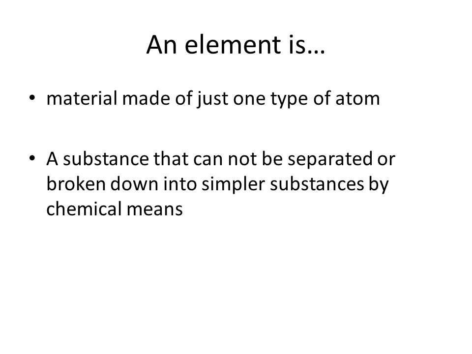 An element is… material made of just one type of atom A substance that can not be separated or broken down into simpler substances by chemical means