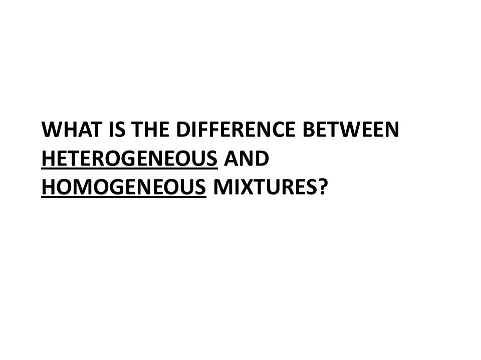 WHAT IS THE DIFFERENCE BETWEEN HETEROGENEOUS AND HOMOGENEOUS MIXTURES?
