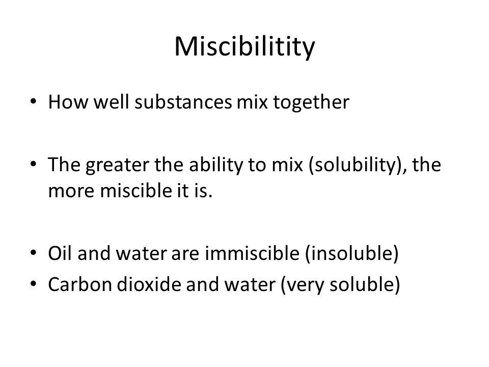 Miscibilitity How well substances mix together The greater the ability to mix (solubility), the more miscible it is.