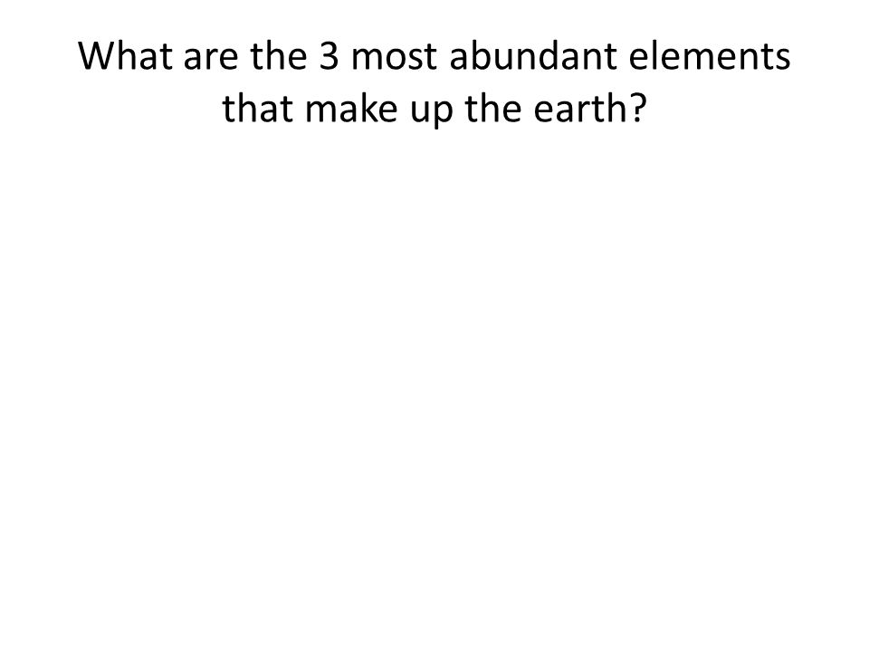 What are the 3 most abundant elements that make up the earth?
