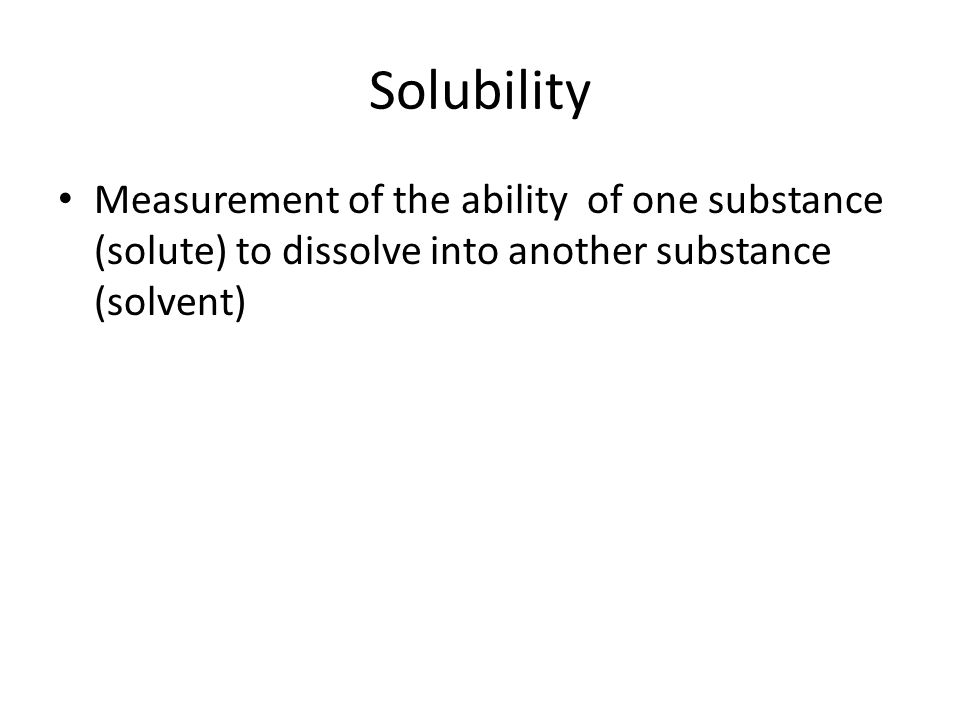 Solubility Measurement of the ability of one substance (solute) to dissolve into another substance (solvent)