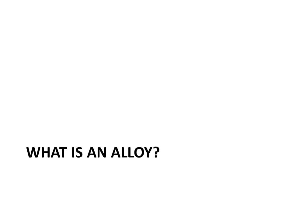 WHAT IS AN ALLOY?