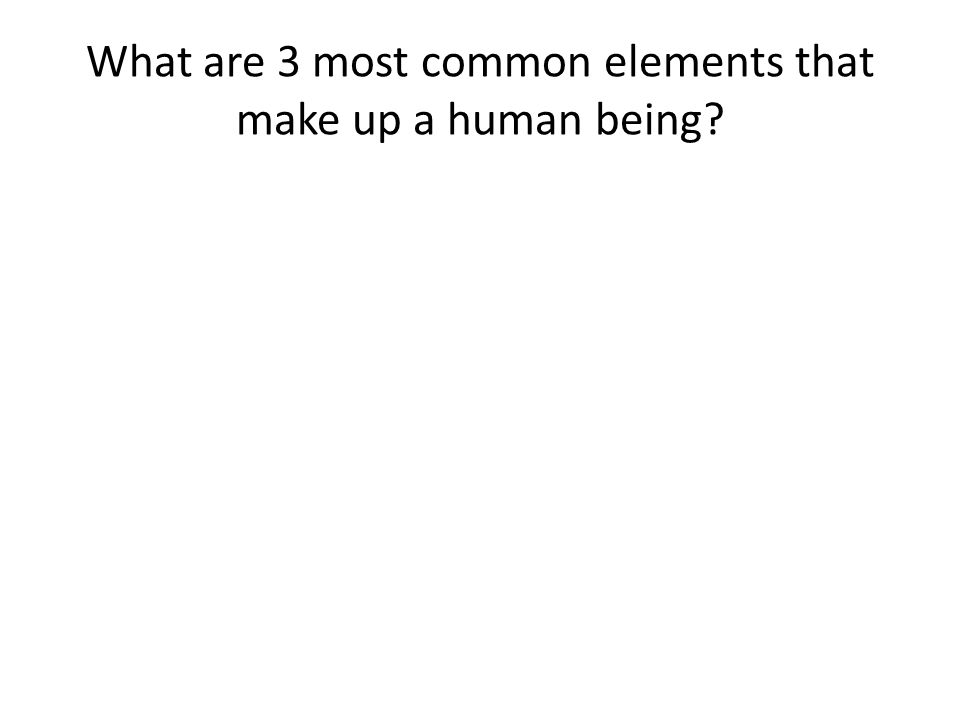 What are 3 most common elements that make up a human being?