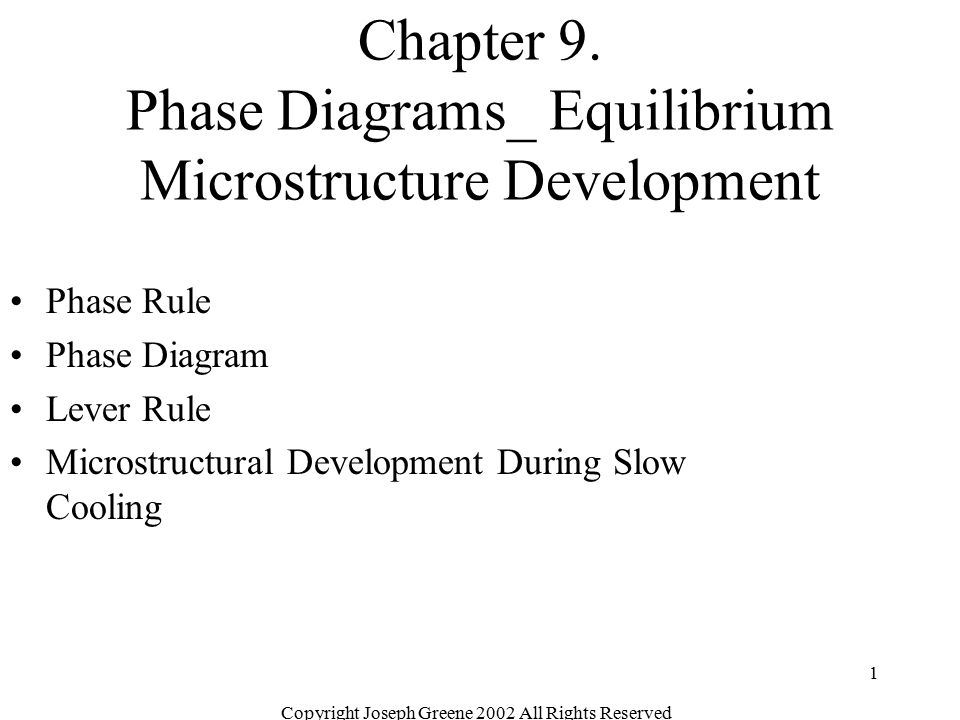 Copyright Joseph Greene 2002 All Rights Reserved 1 Chapter 9. Phase Diagrams_ Equilibrium Microstructure Development Phase Rule Phase Diagram Lever Ru