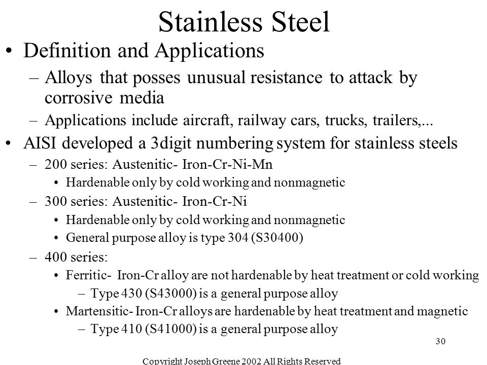 Copyright Joseph Greene 2002 All Rights Reserved 30 Stainless Steel Definition and Applications –Alloys that posses unusual resistance to attack by co