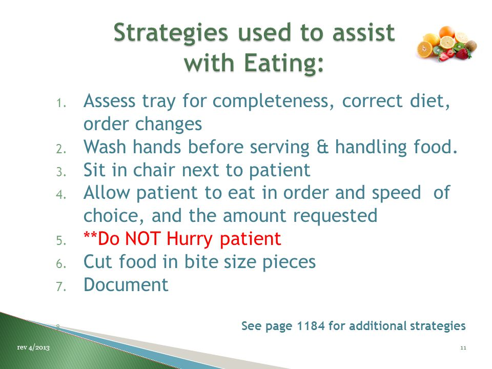 1. Assess tray for completeness, correct diet, order changes 2. Wash hands before serving & handling food. 3. Sit in chair next to patient 4. Allow pa