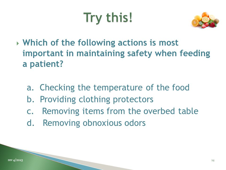  Which of the following actions is most important in maintaining safety when feeding a patient? a. Checking the temperature of the food b. Providing