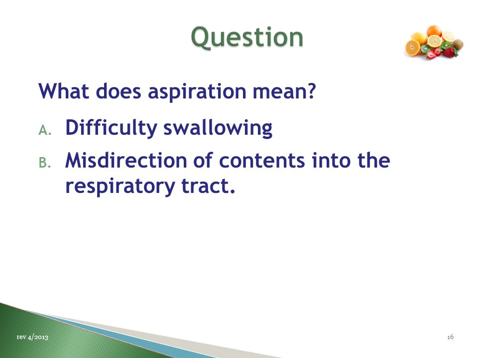 What does aspiration mean? A. Difficulty swallowing B. Misdirection of contents into the respiratory tract. 16rev 4/2013