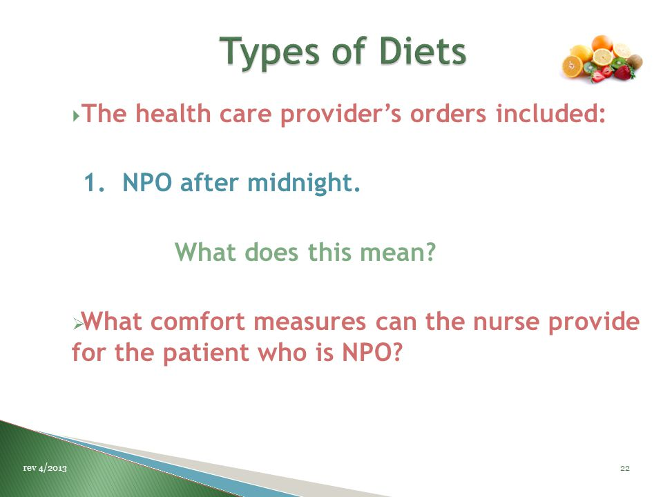  The health care provider's orders included: 1. NPO after midnight. What does this mean?  What comfort measures can the nurse provide for the patien