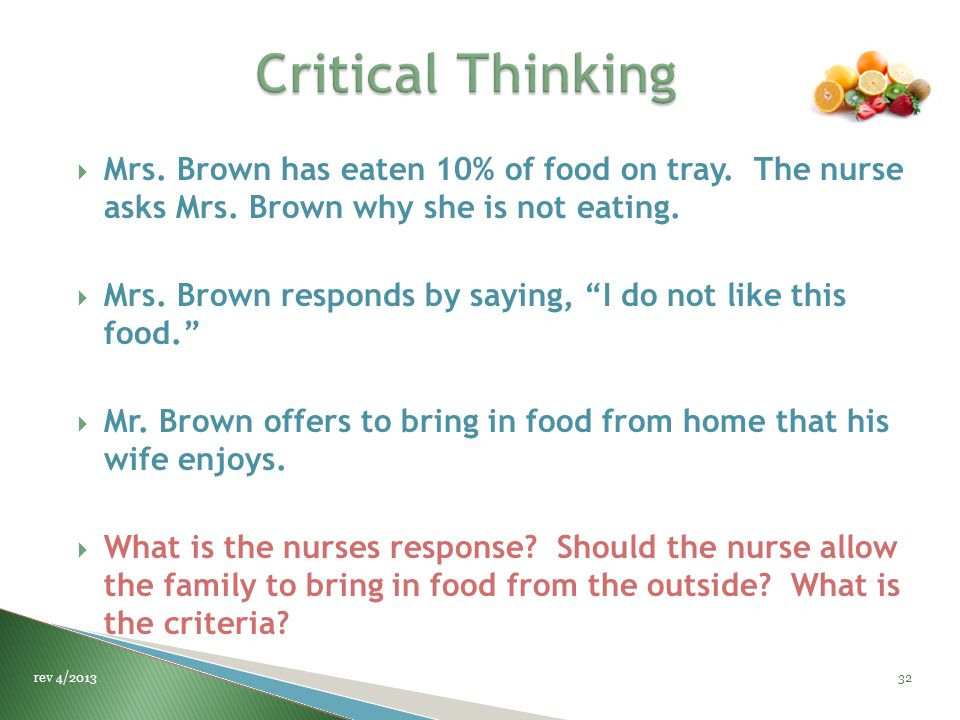 " Mrs. Brown has eaten 10% of food on tray. The nurse asks Mrs. Brown why she is not eating.  Mrs. Brown responds by saying, ""I do not like this food"