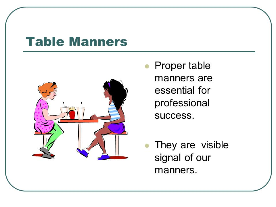 Table Manners Proper table manners are essential for professional success.