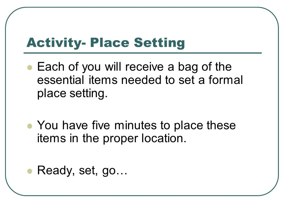 Activity- Place Setting Each of you will receive a bag of the essential items needed to set a formal place setting.